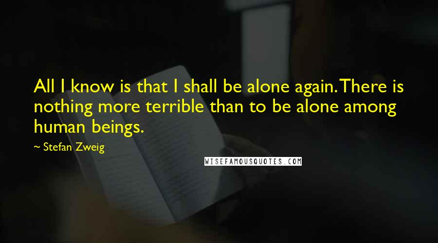Stefan Zweig Quotes: All I know is that I shall be alone again. There is nothing more terrible than to be alone among human beings.