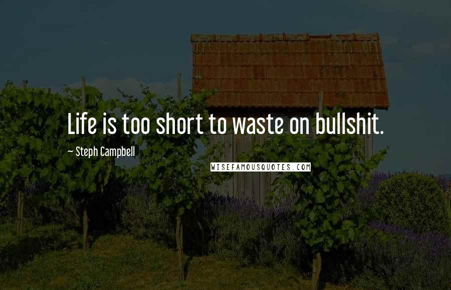 Steph Campbell Quotes: Life is too short to waste on ...