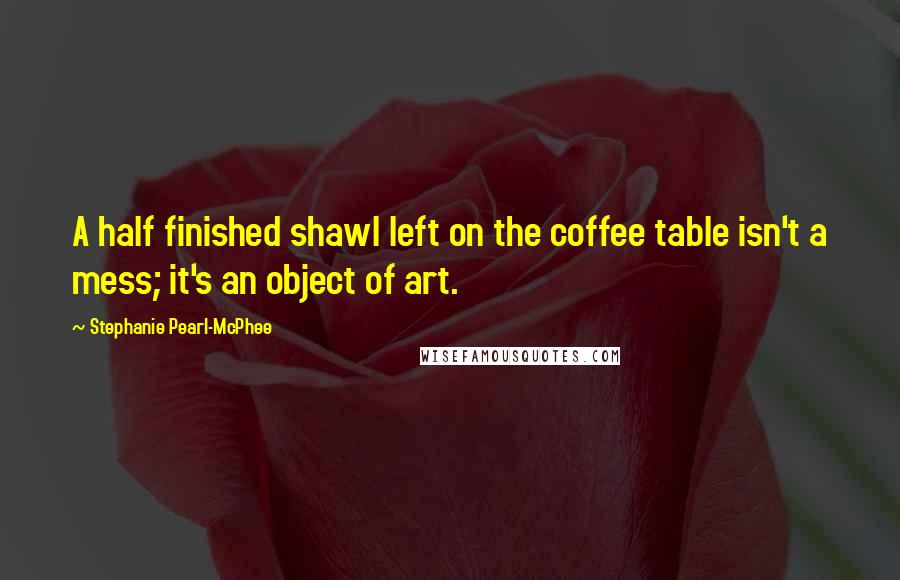 Stephanie Pearl-McPhee Quotes: A half finished shawl left on the coffee table isn't a mess; it's an object of art.