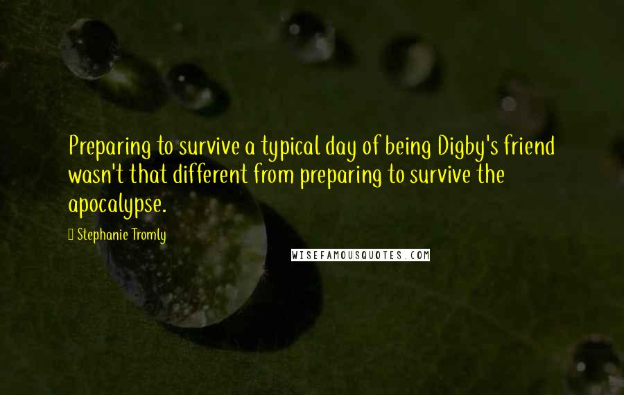 Stephanie Tromly Quotes: Preparing to survive a typical day of being Digby's friend wasn't that different from preparing to survive the apocalypse.