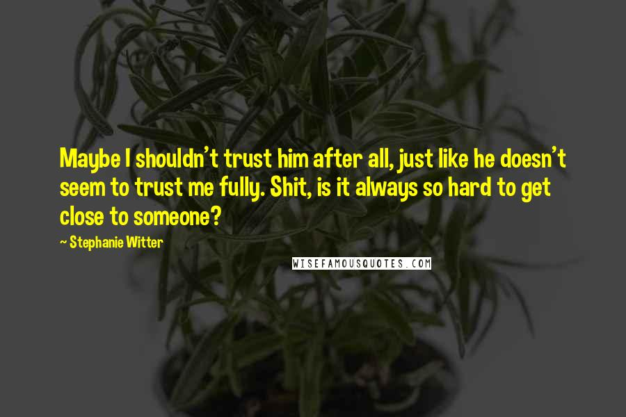 Stephanie Witter Quotes: Maybe I shouldn't trust him after all, just like he doesn't seem to trust me fully. Shit, is it always so hard to get close to someone?