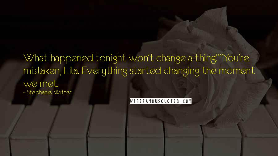 "Stephanie Witter Quotes: What happened tonight won't change a thing.""""You're mistaken, Lila. Everything started changing the moment we met."