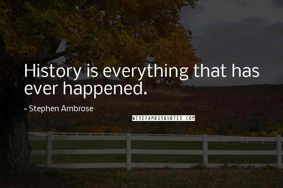 Stephen Ambrose Quotes: History is everything that has ever happened.