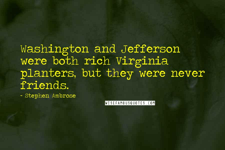 Stephen Ambrose Quotes: Washington and Jefferson were both rich Virginia planters, but they were never friends.