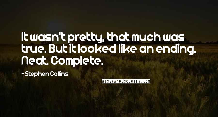 Stephen Collins Quotes: It wasn't pretty, that much was true. But it looked like an ending. Neat. Complete.