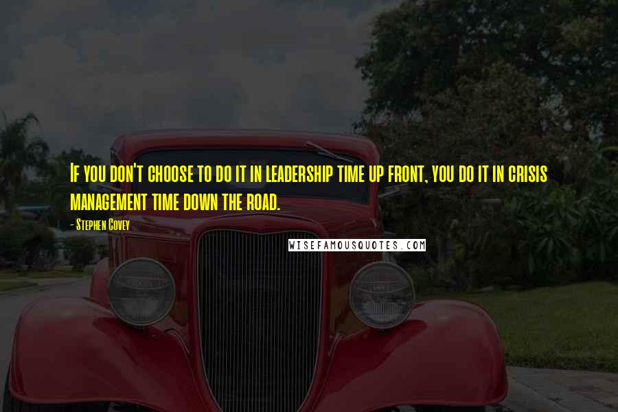 Stephen Covey Quotes: If you don't choose to do it in leadership time up front, you do it in crisis management time down the road.