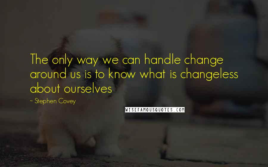 Stephen Covey Quotes: The only way we can handle change around us is to know what is changeless about ourselves