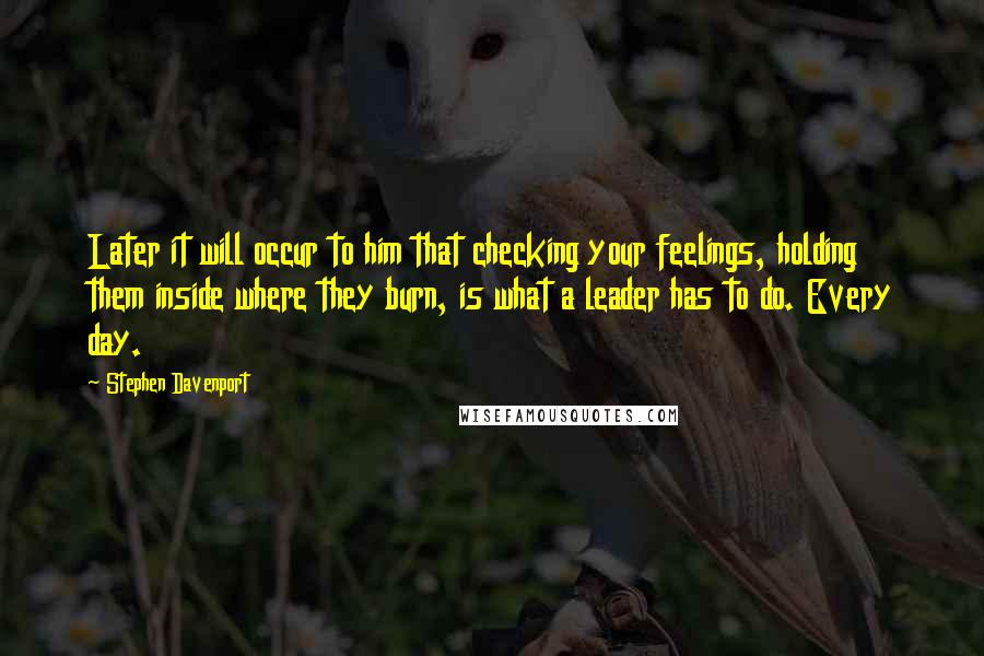 Stephen Davenport Quotes: Later it will occur to him that checking your feelings, holding them inside where they burn, is what a leader has to do. Every day.