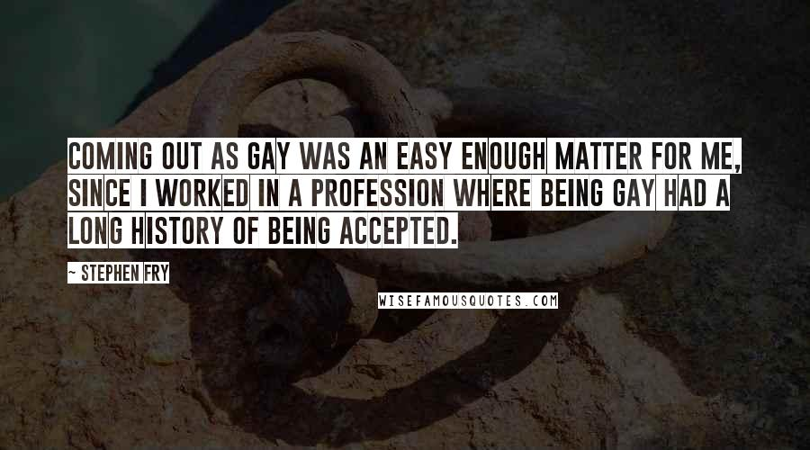 Stephen Fry Quotes: Coming out as gay was an easy enough matter for me, since I worked in a profession where being gay had a long history of being accepted.