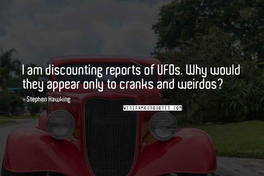 Stephen Hawking Quotes: I am discounting reports of UFOs. Why would they appear only to cranks and weirdos?