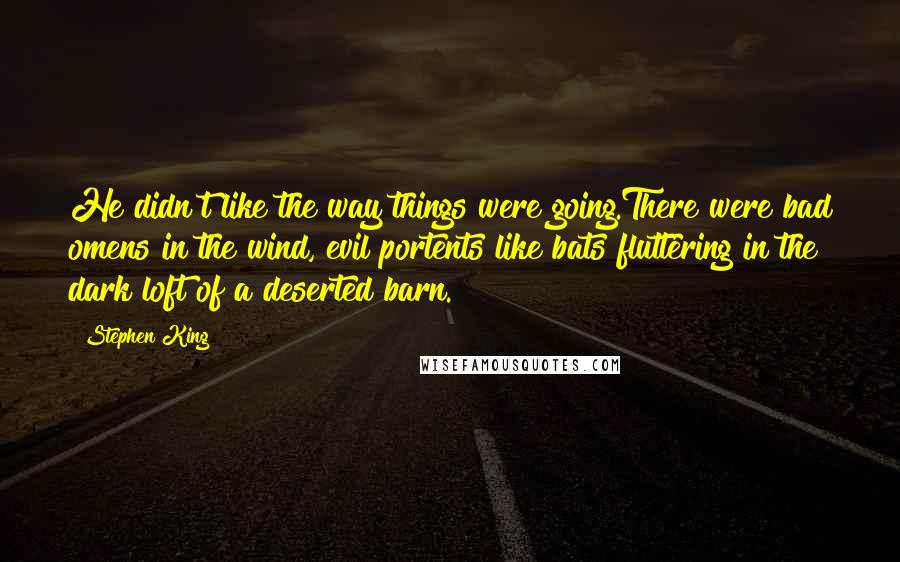 Stephen King Quotes: He didn't like the way things were going.There were bad omens in the wind, evil portents like bats fluttering in the dark loft of a deserted barn.