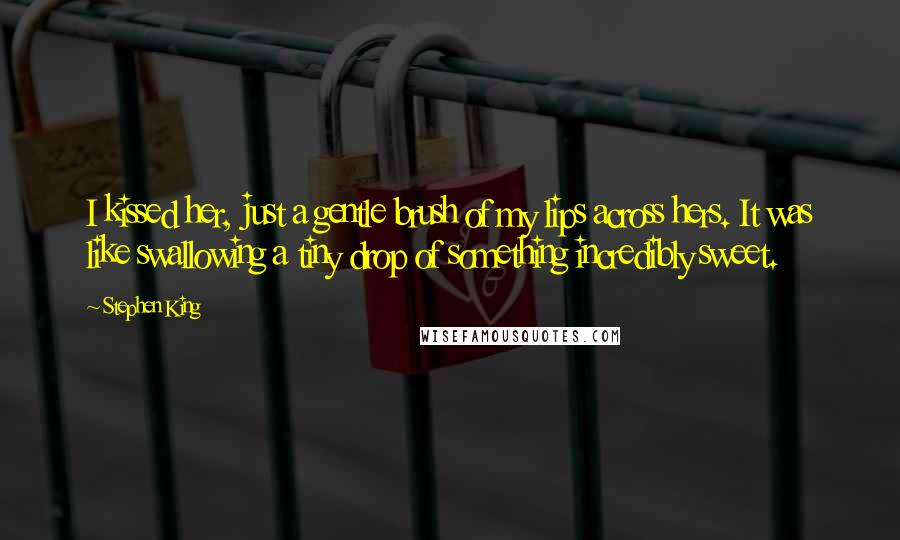 Stephen King Quotes: I kissed her, just a gentle brush of my lips across hers. It was like swallowing a tiny drop of something incredibly sweet.