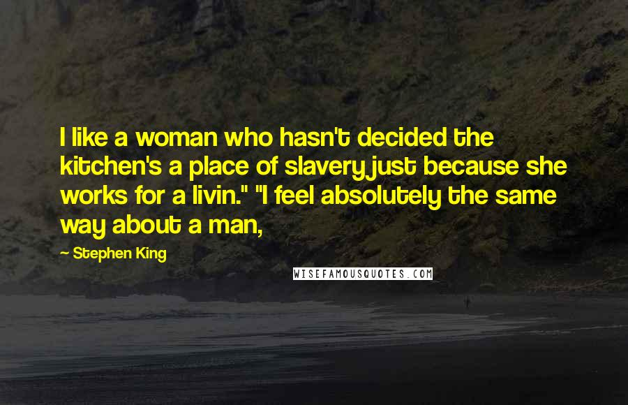 "Stephen King Quotes: I like a woman who hasn't decided the kitchen's a place of slavery just because she works for a livin."" ""I feel absolutely the same way about a man,"