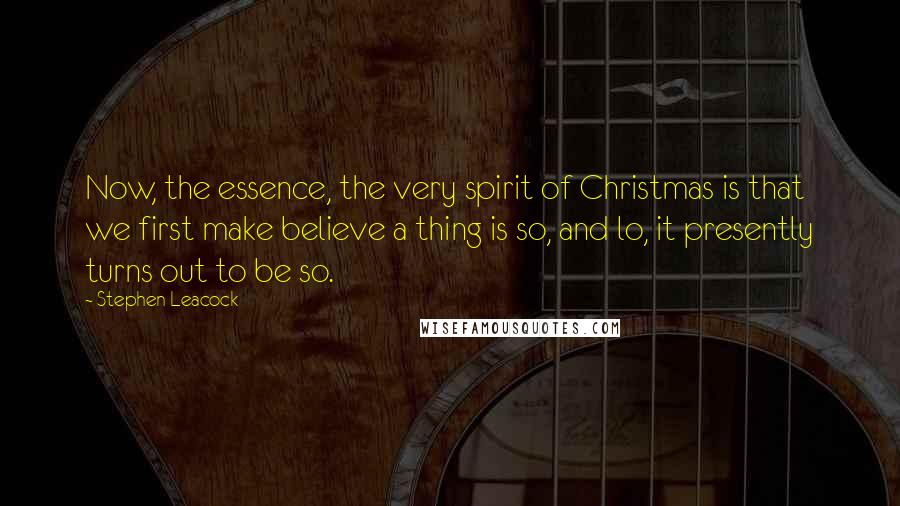 Stephen Leacock Quotes: Now, the essence, the very spirit of Christmas is that we first make believe a thing is so, and lo, it presently turns out to be so.