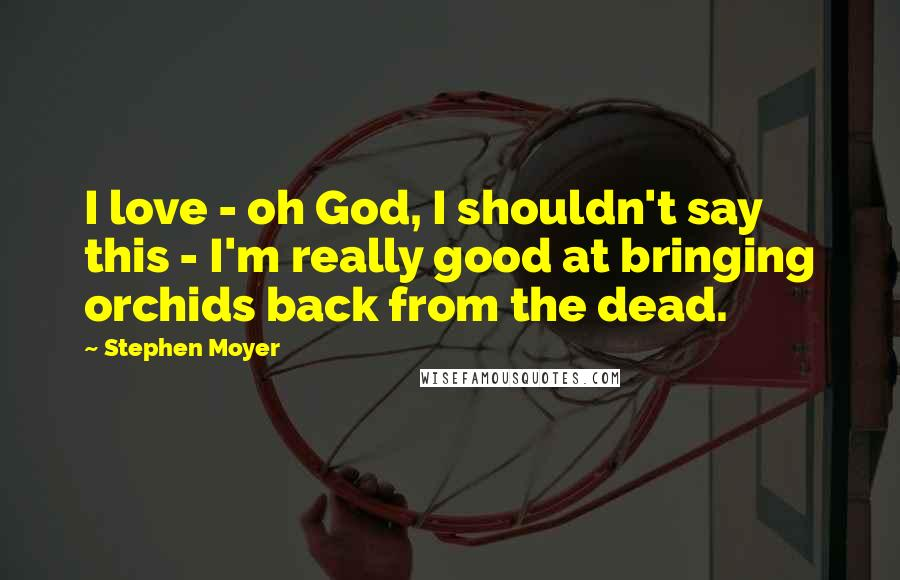 Stephen Moyer Quotes: I love - oh God, I shouldn't say this - I'm really good at bringing orchids back from the dead.