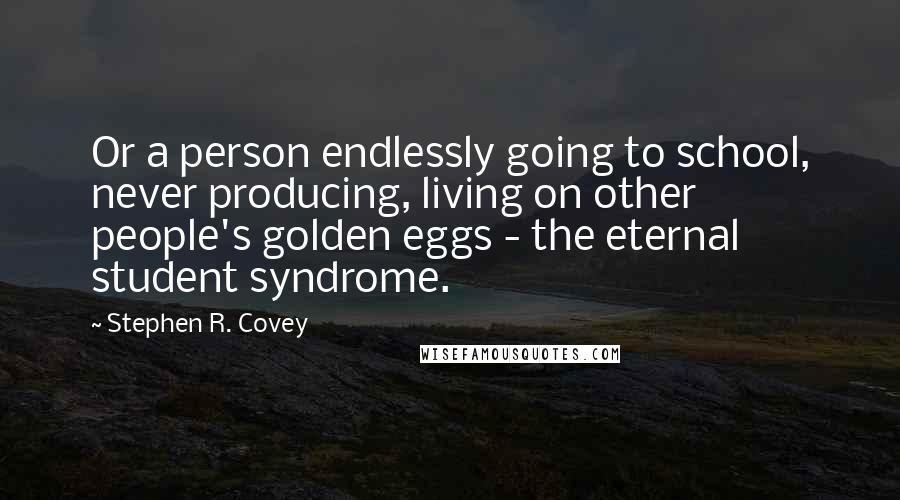 Stephen R. Covey Quotes: Or a person endlessly going to school, never producing, living on other people's golden eggs - the eternal student syndrome.