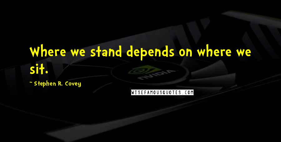 Stephen R. Covey Quotes: Where we stand depends on where we sit.