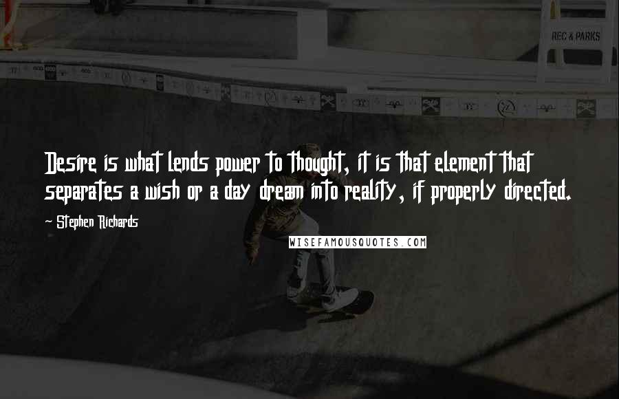 Stephen Richards Quotes: Desire is what lends power to thought, it is that element that separates a wish or a day dream into reality, if properly directed.