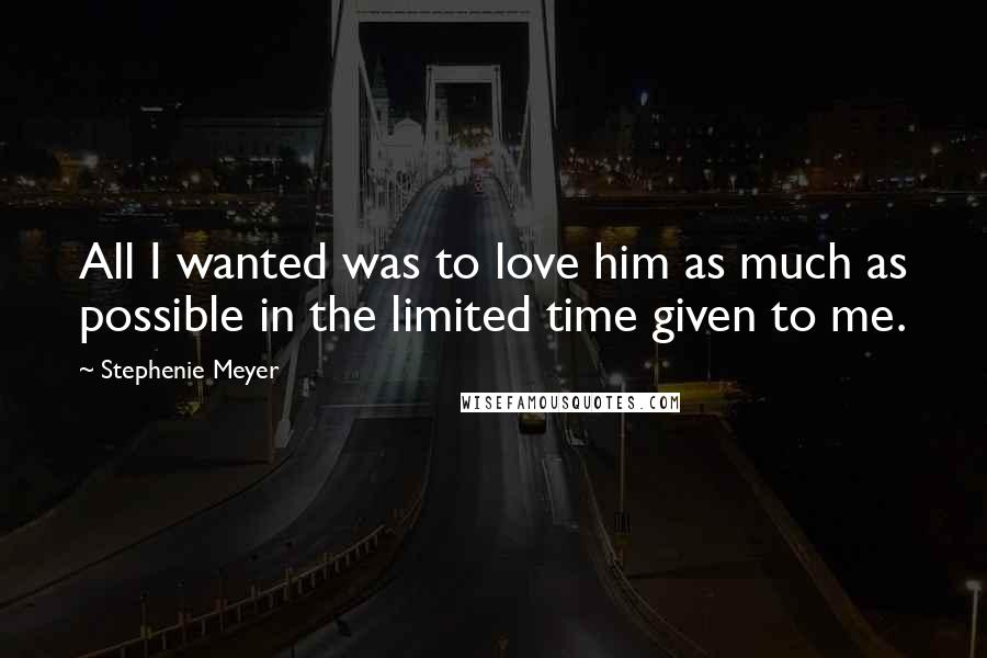 Stephenie Meyer Quotes: All I wanted was to love him as much as possible in the limited time given to me.