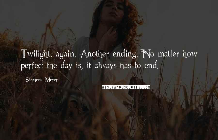 Stephenie Meyer Quotes: Twilight, again. Another ending. No matter how perfect the day is, it always has to end.
