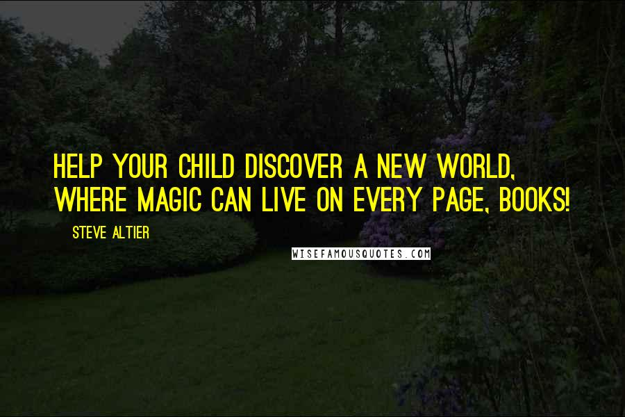 Steve Altier Quotes: Help your child discover a new world, where magic can live on every page, BOOKS!