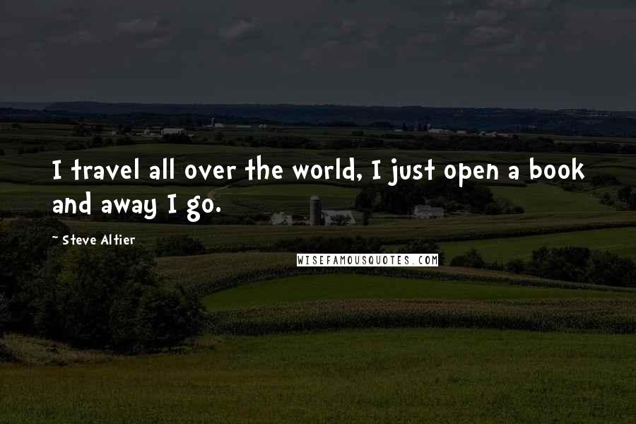 Steve Altier Quotes: I travel all over the world, I just open a book and away I go.