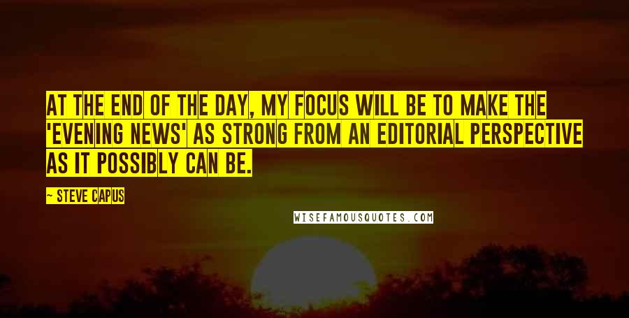 Steve Capus Quotes: At the end of the day, my focus will be to make the 'Evening News' as strong from an editorial perspective as it possibly can be.