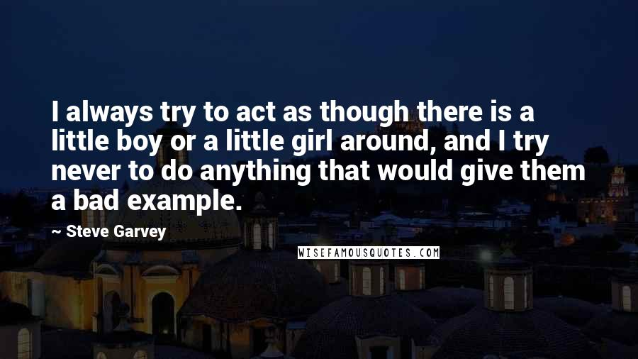 Steve Garvey Quotes: I always try to act as though there is a little boy or a little girl around, and I try never to do anything that would give them a bad example.