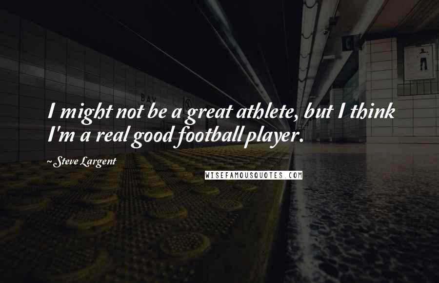 Steve Largent Quotes: I might not be a great athlete, but I think I'm a real good football player.