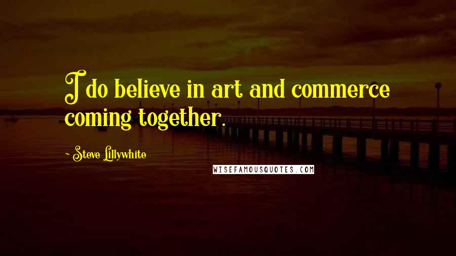 Steve Lillywhite Quotes: I do believe in art and commerce coming together.