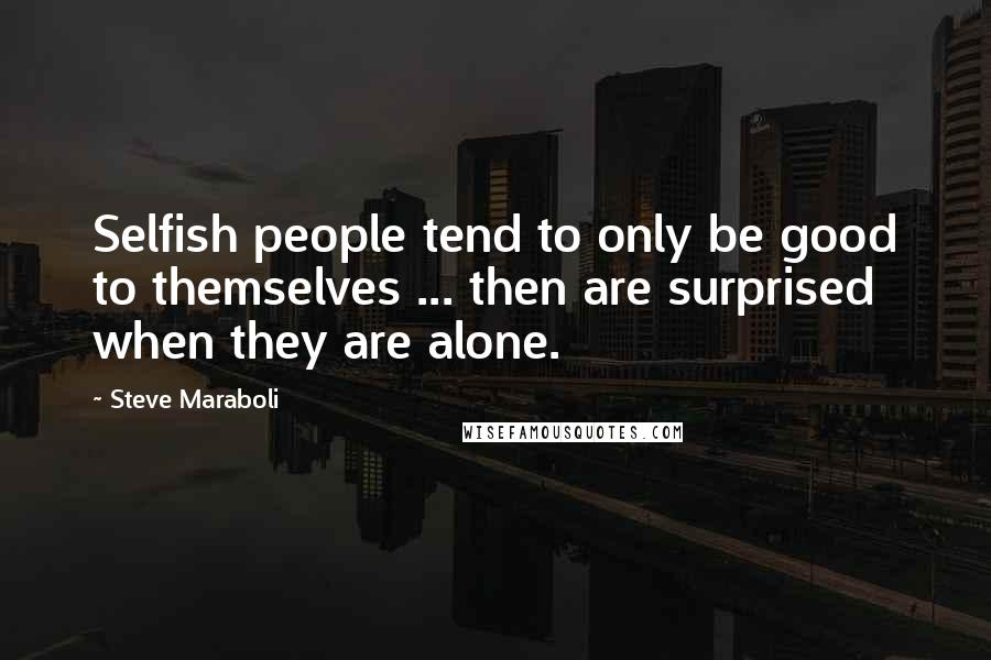 Steve Maraboli Quotes: Selfish people tend to only be good to themselves ... then are surprised when they are alone.