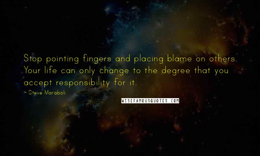 Steve Maraboli Quotes: Stop pointing fingers and placing blame on others. Your life can only change to the degree that you accept responsibility for it.