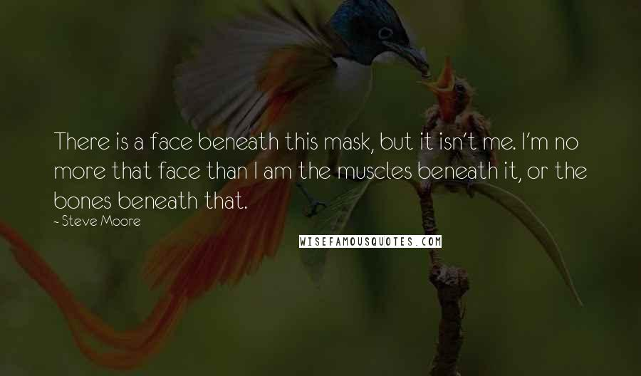 Steve Moore Quotes: There is a face beneath this mask, but it isn't me. I'm no more that face than I am the muscles beneath it, or the bones beneath that.