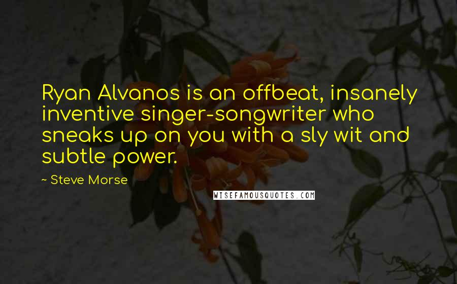Steve Morse Quotes: Ryan Alvanos is an offbeat, insanely inventive singer-songwriter who sneaks up on you with a sly wit and subtle power.