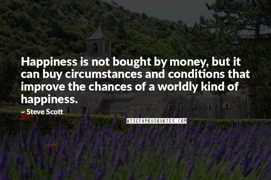 Steve Scott Quotes: Happiness is not bought by money, but it can buy circumstances and conditions that improve the chances of a worldly kind of happiness.