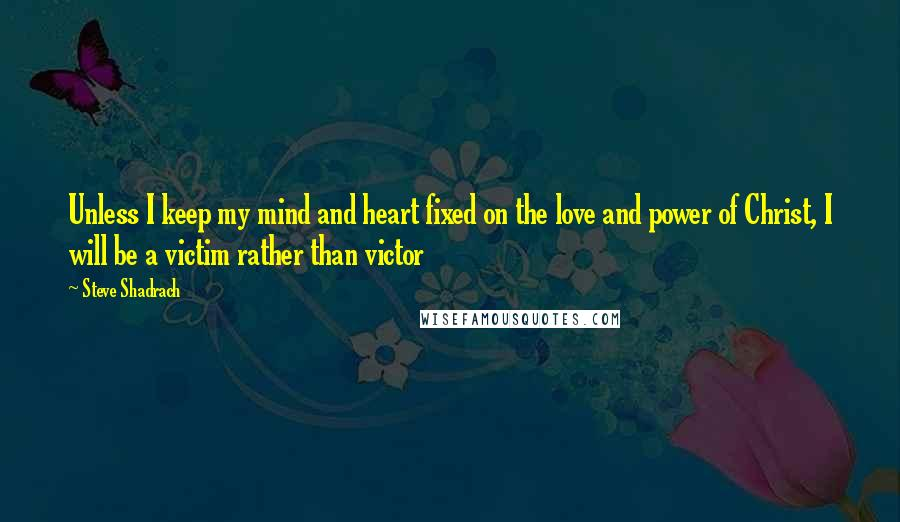 Steve Shadrach Quotes: Unless I keep my mind and heart fixed on the love and power of Christ, I will be a victim rather than victor
