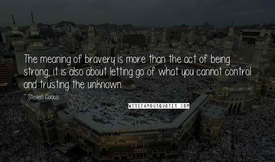Steven Cuoco Quotes: The meaning of bravery is more than the act of being strong, it is also about letting go of what you cannot control and trusting the unknown.