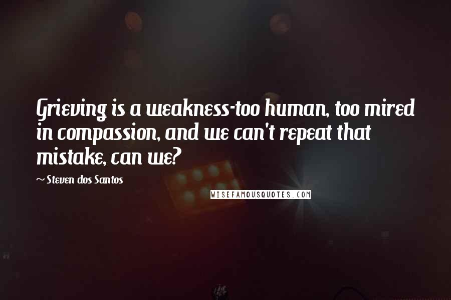 Steven Dos Santos Quotes: Grieving is a weakness-too human, too mired in compassion, and we can't repeat that mistake, can we?
