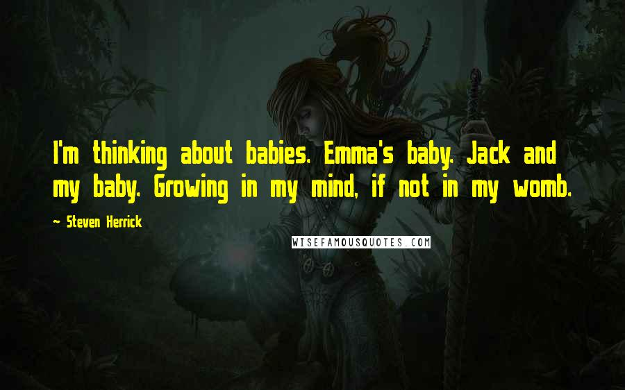 Steven Herrick Quotes: I'm thinking about babies. Emma's baby. Jack and my baby. Growing in my mind, if not in my womb.