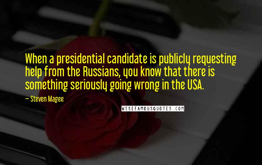Steven Magee Quotes: When a presidential candidate is publicly requesting help from the Russians, you know that there is something seriously going wrong in the USA.