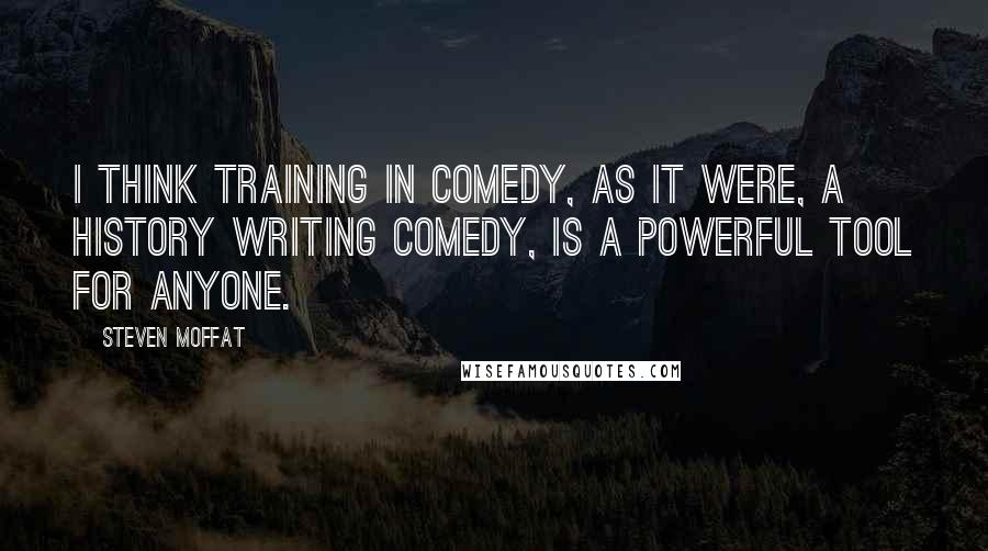 Steven Moffat Quotes: I think training in comedy, as it were, a history writing comedy, is a powerful tool for anyone.