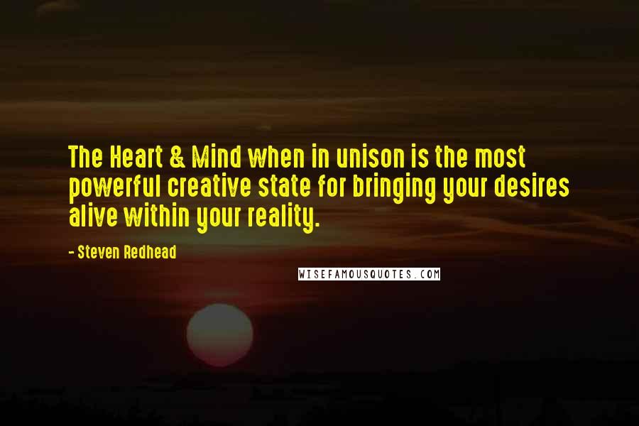 Steven Redhead Quotes: The Heart & Mind when in unison is the most powerful creative state for bringing your desires alive within your reality.