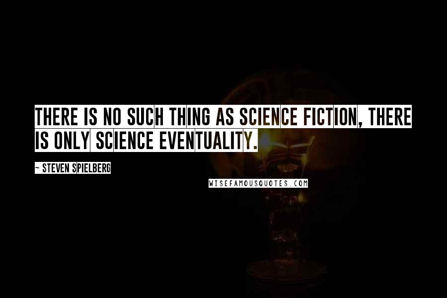 Steven Spielberg Quotes: There is no such thing as science fiction, there is only science eventuality.