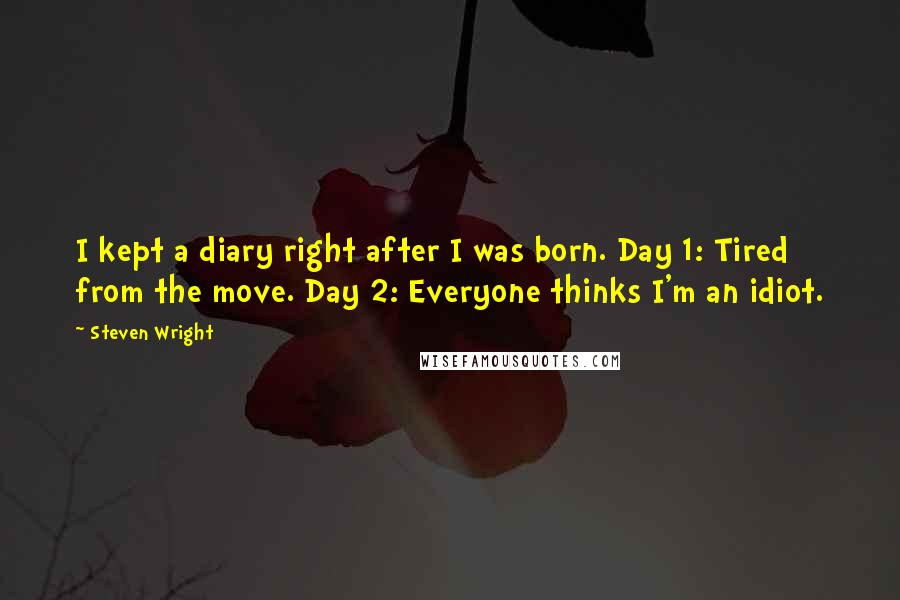 Steven Wright Quotes: I kept a diary right after I was born. Day 1: Tired from the move. Day 2: Everyone thinks I'm an idiot.