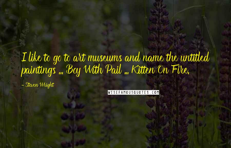 Steven Wright Quotes: I like to go to art museums and name the untitled paintings ... Boy With Pail ... Kitten On Fire.