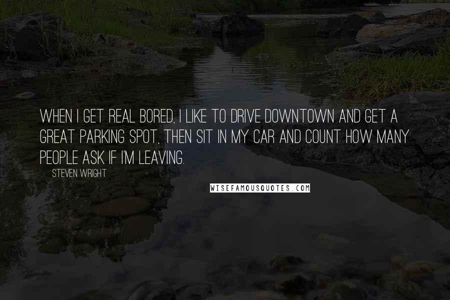 Steven Wright Quotes: When I get real bored, I like to drive downtown and get a great parking spot, then sit in my car and count how many people ask if I'm leaving.