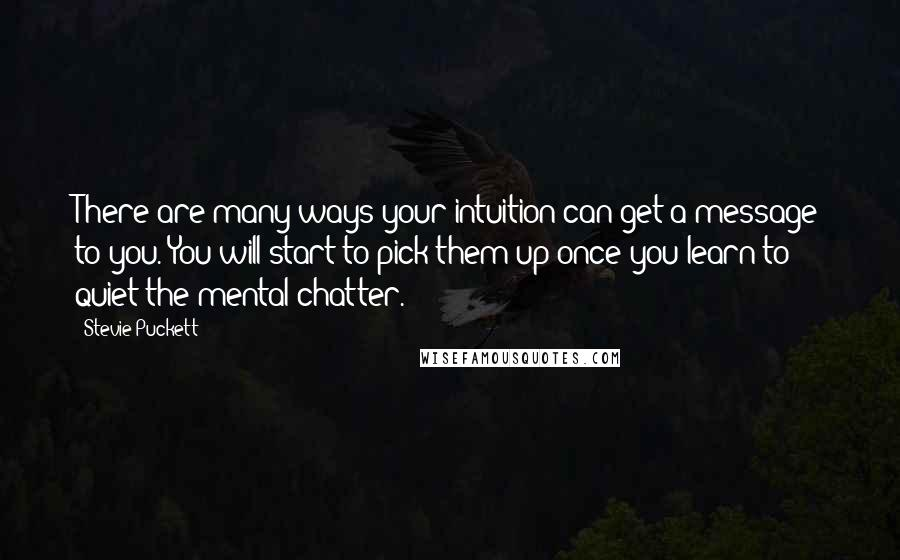 Stevie Puckett Quotes: There are many ways your intuition can get a message to you. You will start to pick them up once you learn to quiet the mental chatter.