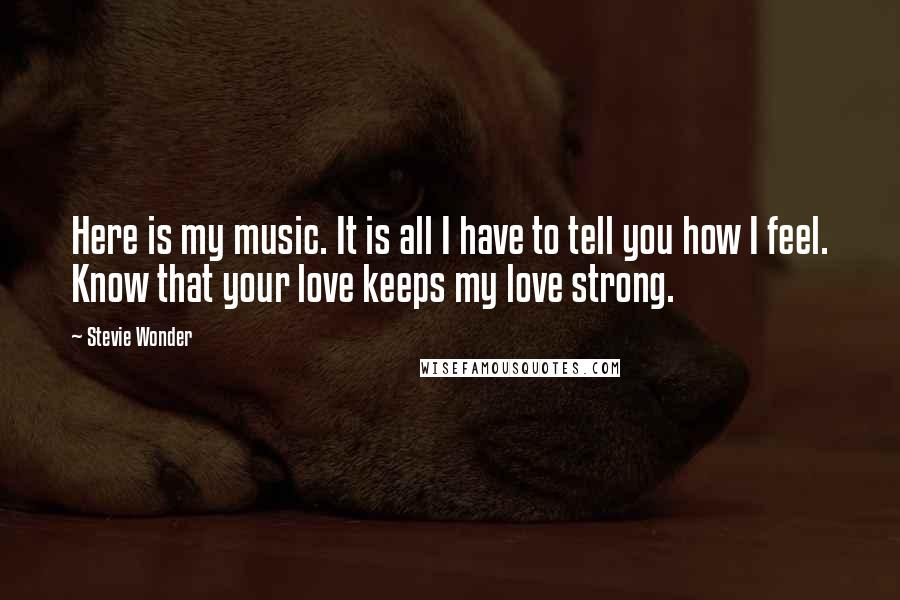 Stevie Wonder Quotes: Here is my music. It is all I have to tell you how I feel. Know that your love keeps my love strong.