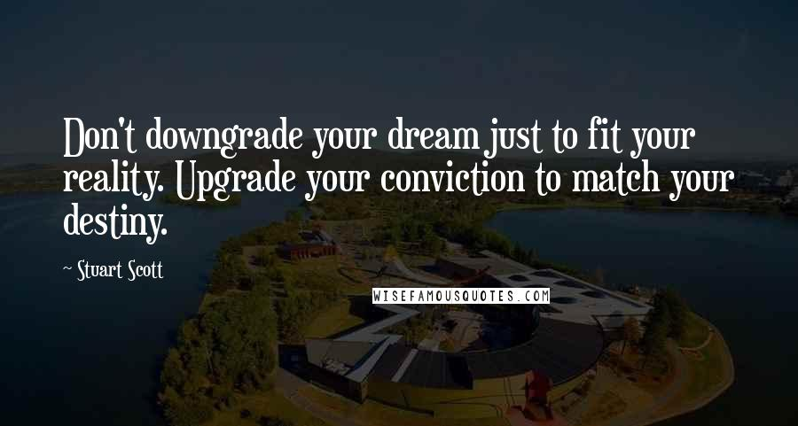 Stuart Scott Quotes: Don't downgrade your dream just to fit your reality. Upgrade your conviction to match your destiny.