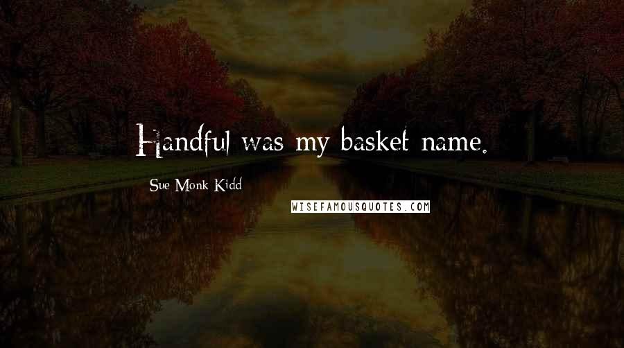 Sue Monk Kidd Quotes: Handful was my basket name.